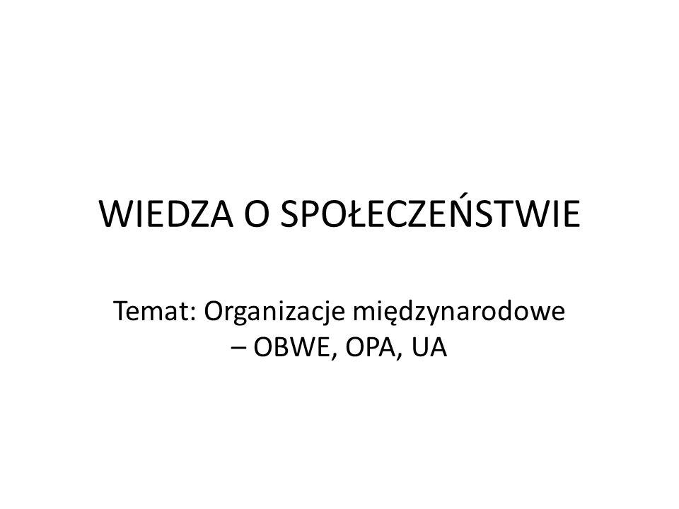 WIEDZA O SPOŁECZEŃSTWIE Temat: Organizacje międzynarodowe – OBWE, OPA, UA