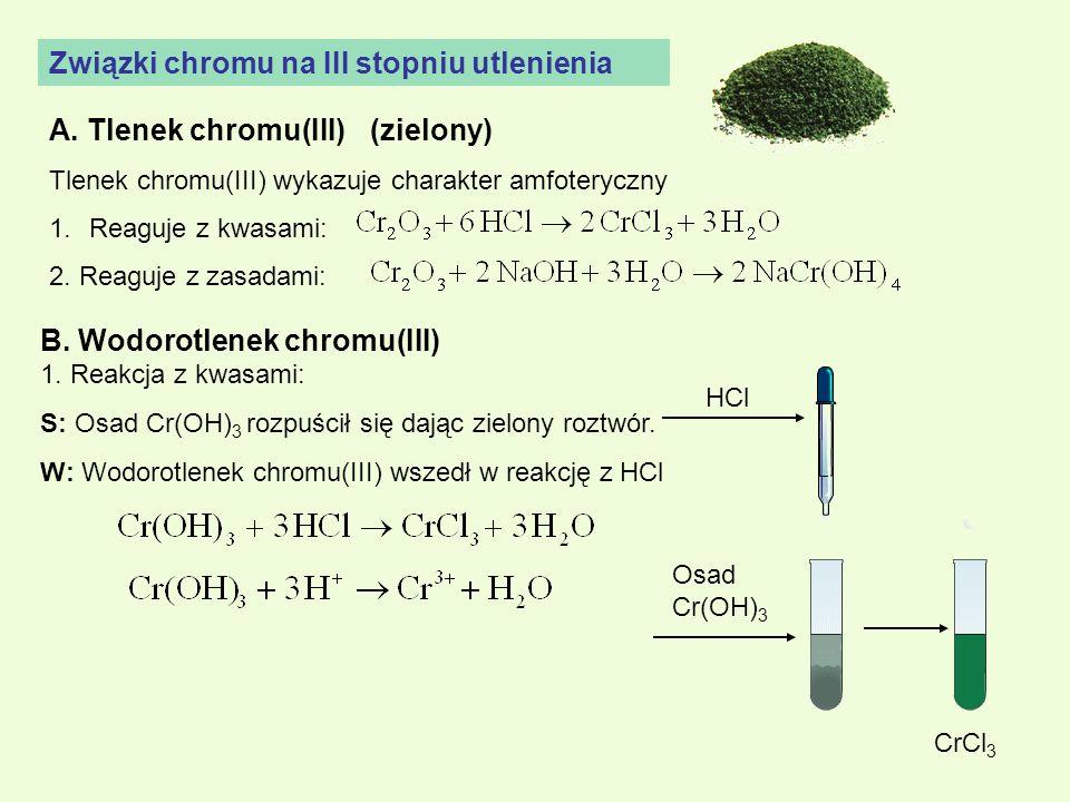 Związki chromu na III stopniu utlenienia A. Tlenek chromu(III)(zielony) Tlenek chromu(III) wykazuje charakter amfoteryczny 1.Reaguje z kwasami: 2. Rea