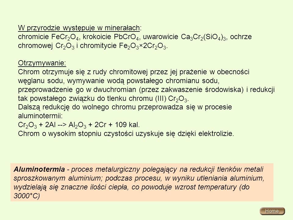 W przyrodzie występuje w minerałach: chromicie FeCr 2 O 4, krokoicie PbCrO 4, uwarowicie Ca 3 Cr 2 (SiO 4 ) 3, ochrze chromowej Cr 2 O 3 i chromitycie