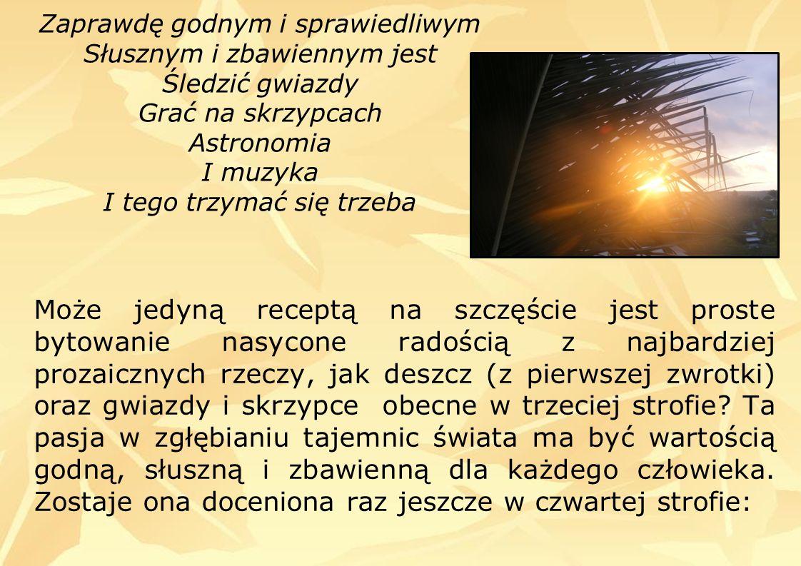Zaprawdę godnym i sprawiedliwym Słusznym i zbawiennym jest Śledzić gwiazdy Grać na skrzypcach Astronomia I muzyka I tego trzymać się trzeba Może jedyną receptą na szczęście jest proste bytowanie nasycone radością z najbardziej prozaicznych rzeczy, jak deszcz (z pierwszej zwrotki) oraz gwiazdy i skrzypce obecne w trzeciej strofie.