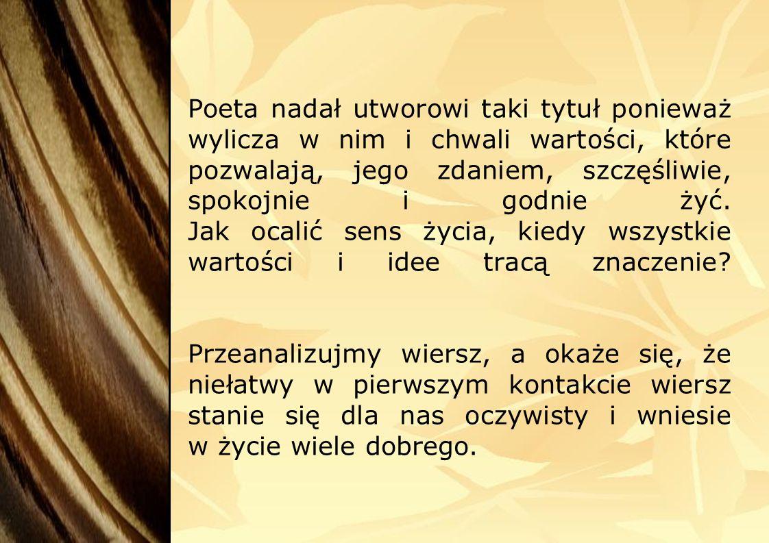 Poeta nadał utworowi taki tytuł ponieważ wylicza w nim i chwali wartości, które pozwalają, jego zdaniem, szczęśliwie, spokojnie i godnie żyć.
