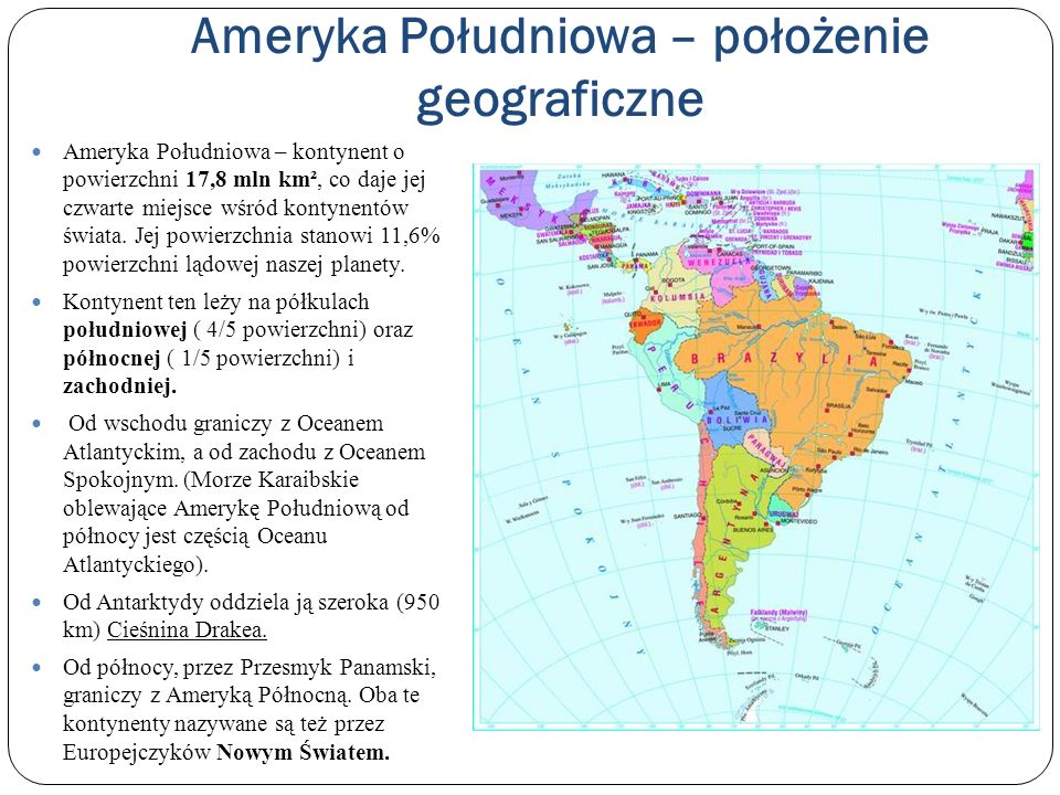 Skrajne punkty Ameryki Południowej Najdalej wysunięte punkty kontynentu na stałym lądzie: na północy – Przylądek Gallinas (12°25 N) na południu – Przylądek Froward (55°54 S) na zachodzie – Przylądek Parinas (81°22 W) na wschodzie – Przylądek Branco (34°47 W) Rozciągłość południkowa Ameryki Południowej wynosi 7 350 km, Rozciągłość równoleżnikowa – 5 170 km.