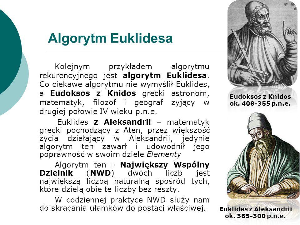 Algorytm Euklidesa Kolejnym przykładem algorytmu rekurencyjnego jest algorytm Euklidesa. Co ciekawe algorytmu nie wymyślił Euklides, a Eudoksos z Knid