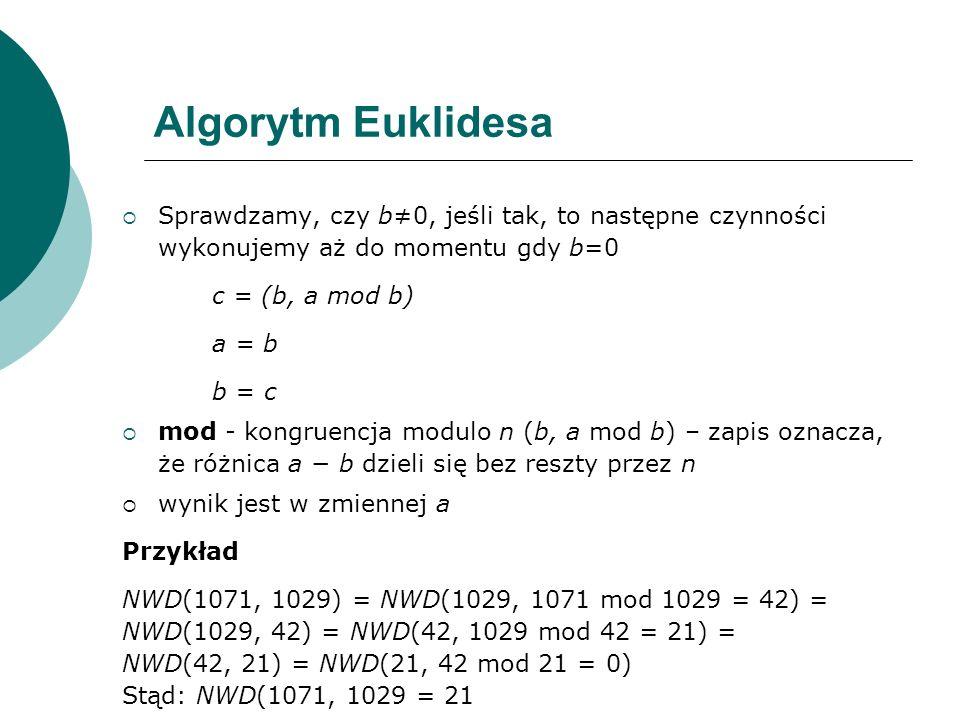 Algorytm Euklidesa Sprawdzamy, czy b0, jeśli tak, to następne czynności wykonujemy aż do momentu gdy b=0 c = (b, a mod b) a = b b = c mod - kongruencj