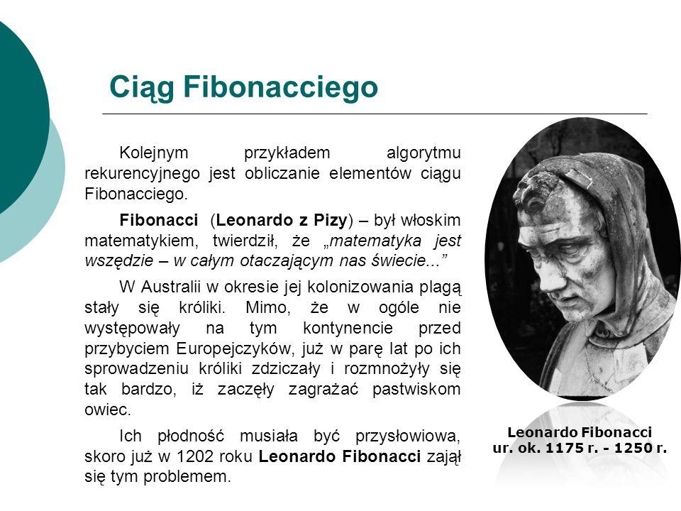 Ciąg Fibonacciego Kolejnym przykładem algorytmu rekurencyjnego jest obliczanie elementów ciągu Fibonacciego. Fibonacci (Leonardo z Pizy) – był włoskim