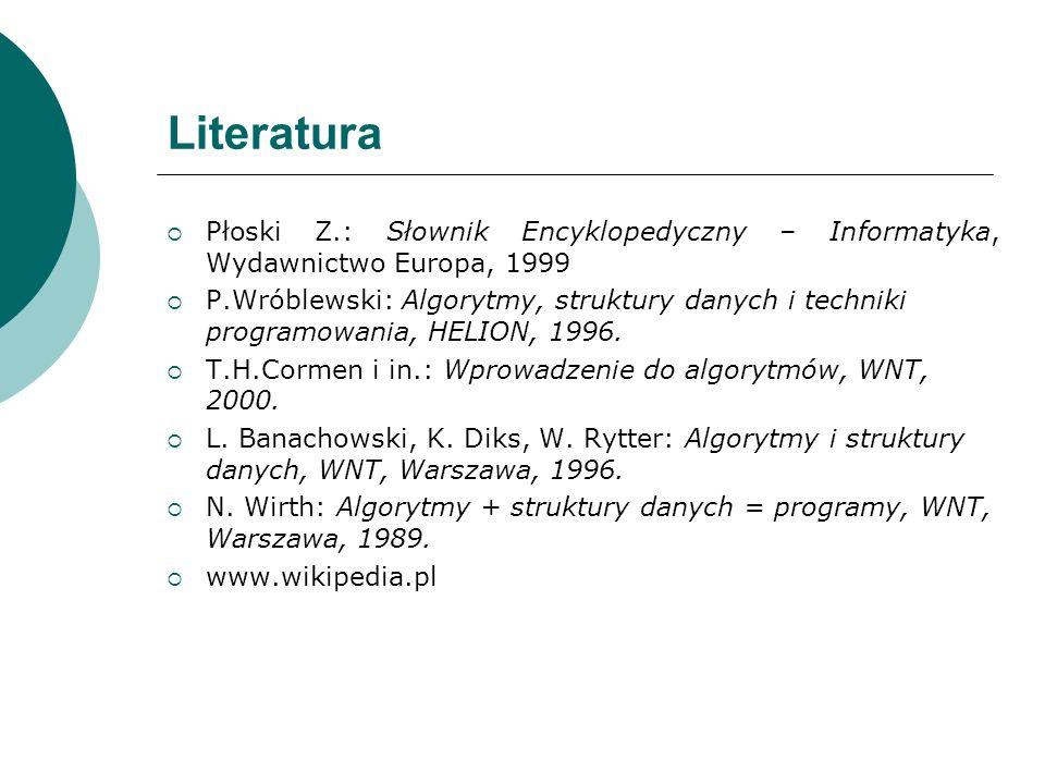 Literatura Płoski Z.: Słownik Encyklopedyczny – Informatyka, Wydawnictwo Europa, 1999 P.Wróblewski: Algorytmy, struktury danych i techniki programowan