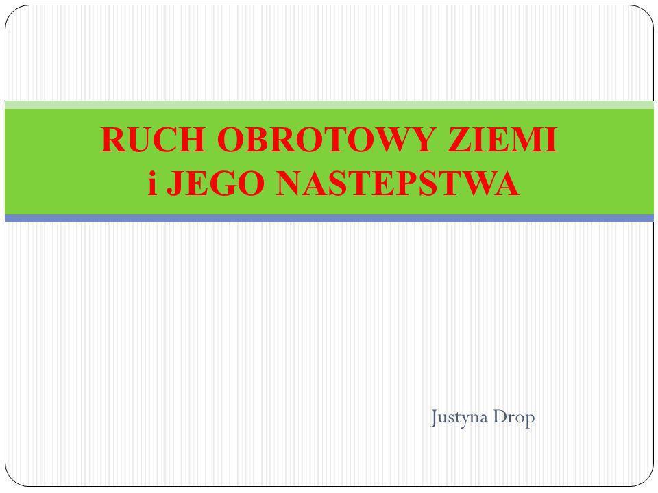 Justyna Drop RUCH OBROTOWY ZIEMI i JEGO NASTEPSTWA