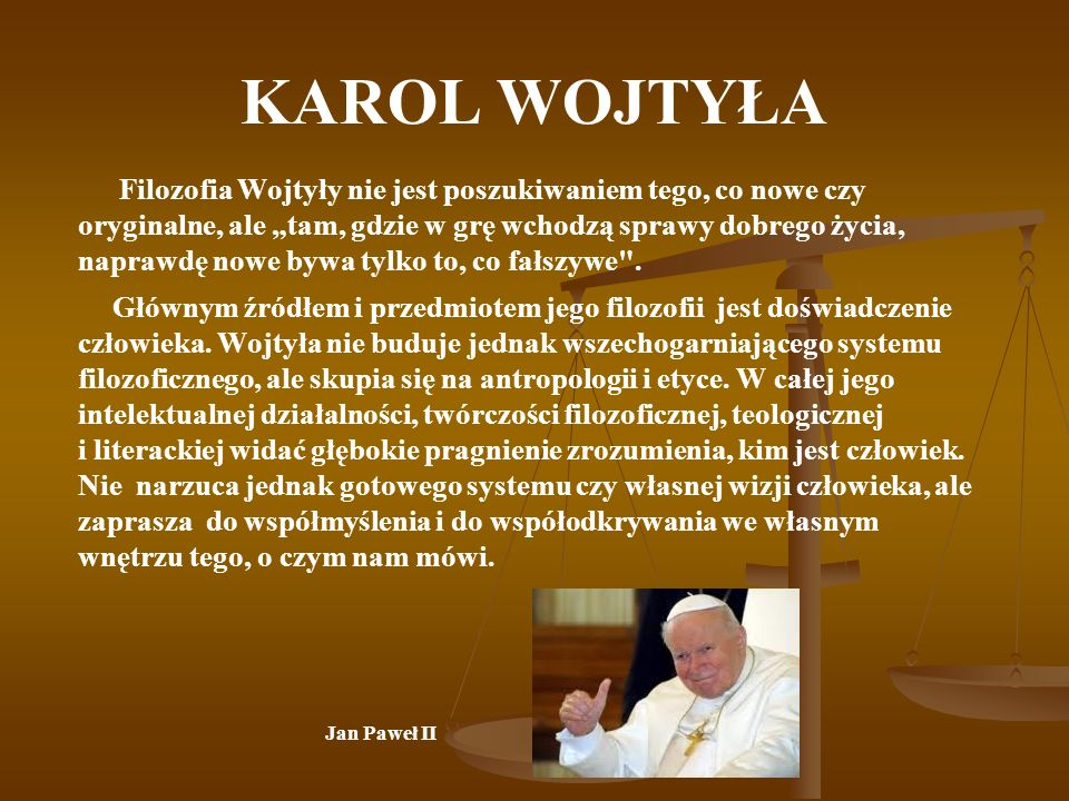 KAROL WOJTYŁA Filozofia Wojtyły nie jest poszukiwaniem tego, co nowe czy oryginalne, ale tam, gdzie w grę wchodzą sprawy dobrego życia, naprawdę nowe bywa tylko to, co fałszywe .