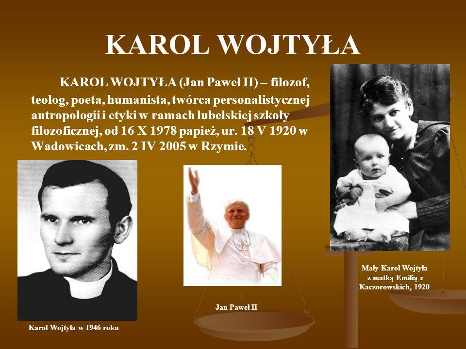KAROL WOJTYŁA KAROL WOJTYŁA (Jan Paweł II) – filozof, teolog, poeta, humanista, twórca personalistycznej antropologii i etyki w ramach lubelskiej szkoły filozoficznej, od 16 X 1978 papież, ur.
