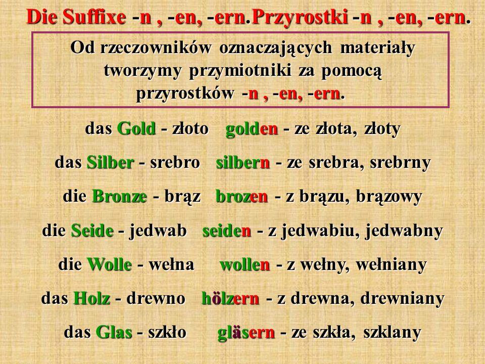 Die Suffixe -n, -en, -ern.Przyrostki -n, -en, -ern. Od rzeczowników oznaczających materiały tworzymy przymiotniki za pomocą przyrostków -n, -en, -ern.