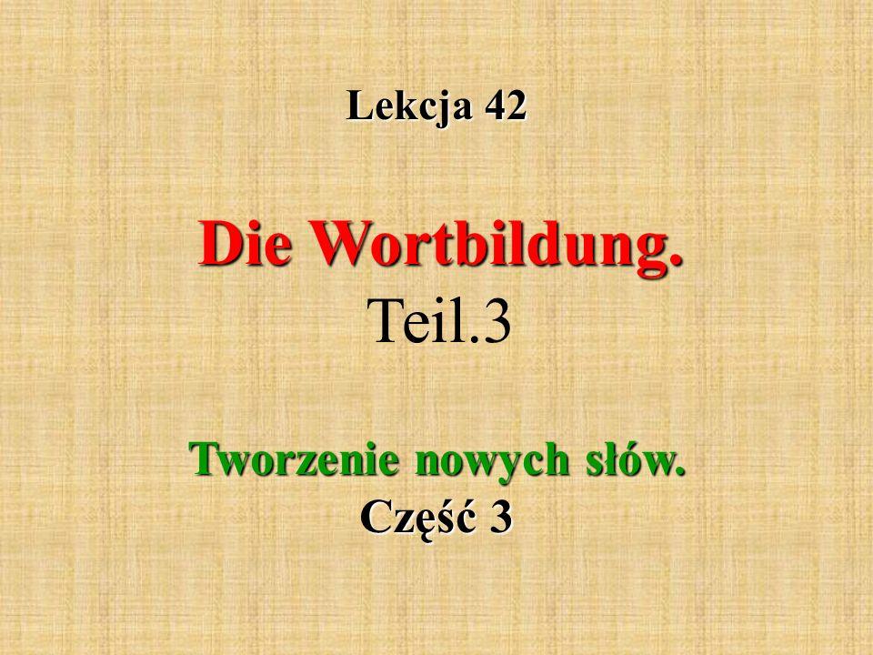 Lekcja 42 Die Wortbildung. Die Wortbildung. Teil.3 Tworzenie nowych słów. Część 3