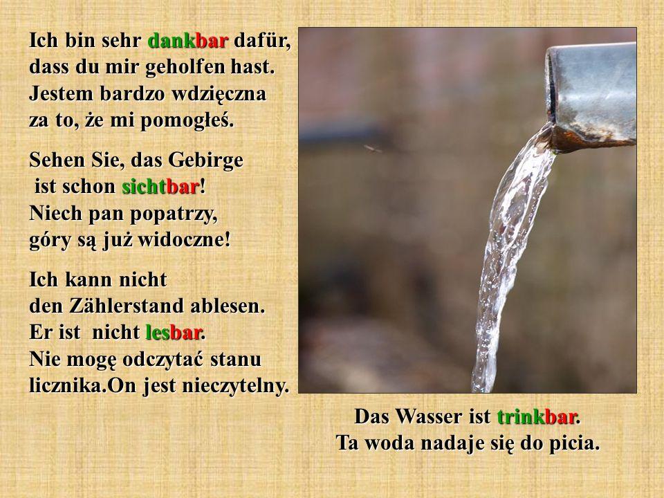 Das Wasser ist trinkbar. Ta woda nadaje się do picia. Ich bin sehr dankbar dafür, dass du mir geholfen hast. Jestem bardzo wdzięczna za to, że mi pomo