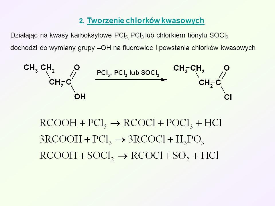 2. Tworzenie chlorków kwasowych Działając na kwasy karboksylowe PCl 5, PCl 3 lub chlorkiem tionylu SOCl 2 dochodzi do wymiany grupy –OH na fluorowiec