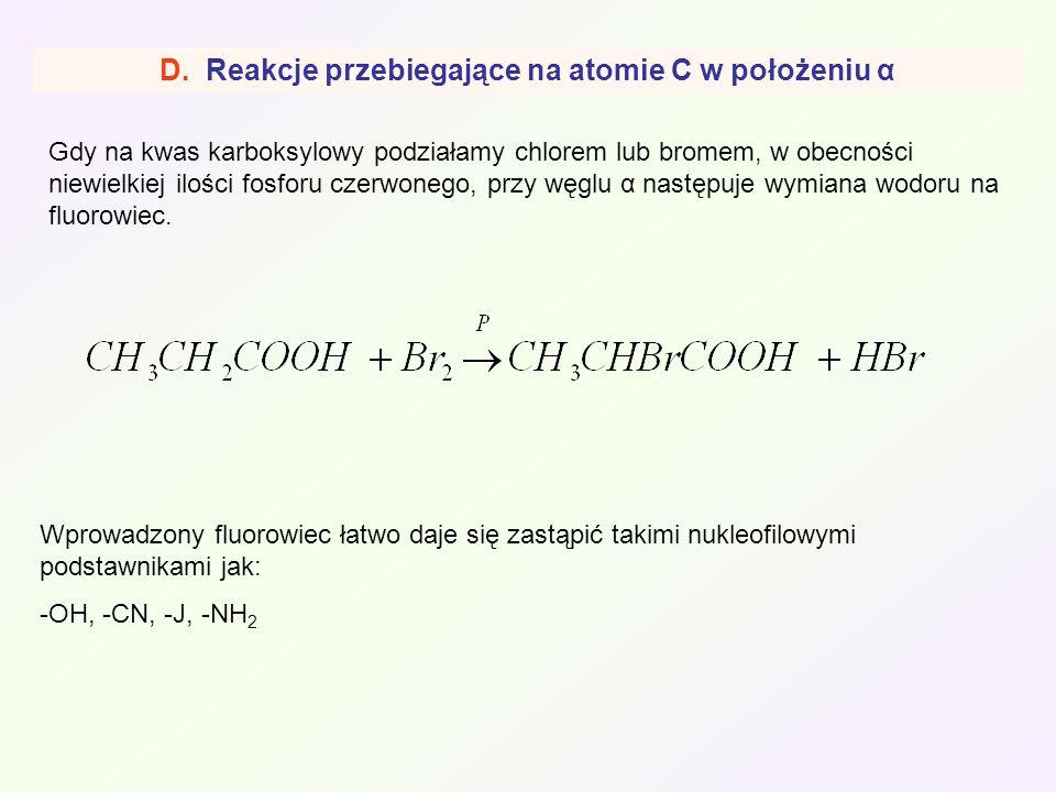 D. Reakcje przebiegające na atomie C w położeniu α Gdy na kwas karboksylowy podziałamy chlorem lub bromem, w obecności niewielkiej ilości fosforu czer