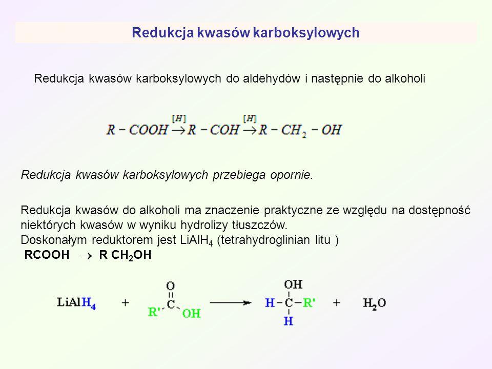 Redukcja kwasów karboksylowych do aldehydów i następnie do alkoholi Redukcja kwasów do alkoholi ma znaczenie praktyczne ze względu na dostępność niekt