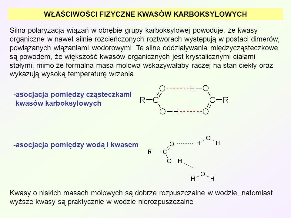 WŁAŚCIWOŚCI FIZYCZNE KWASÓW KARBOKSYLOWYCH Silna polaryzacja wiązań w obrębie grupy karboksylowej powoduje, że kwasy organiczne w nawet silnie rozcień