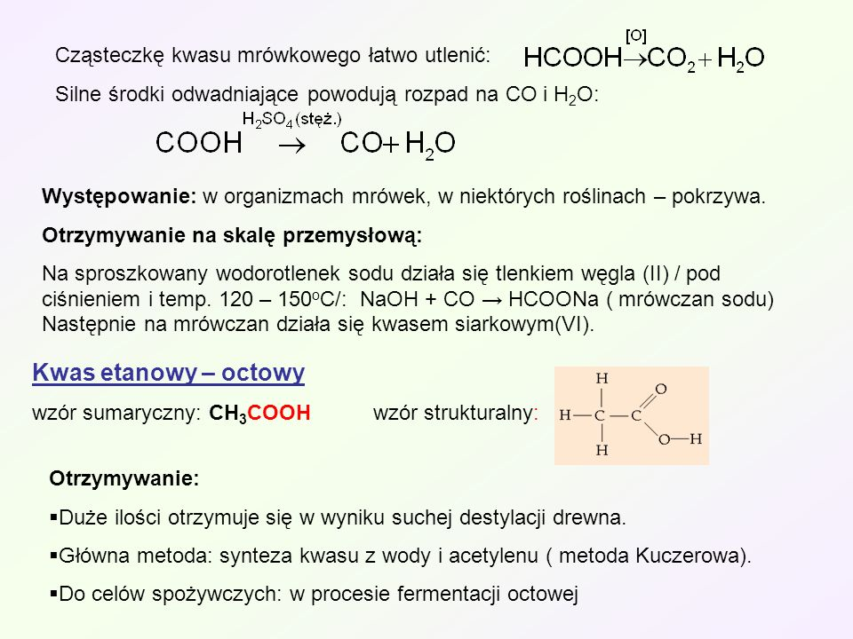 Cząsteczkę kwasu mrówkowego łatwo utlenić: Silne środki odwadniające powodują rozpad na CO i H 2 O: Występowanie: w organizmach mrówek, w niektórych r