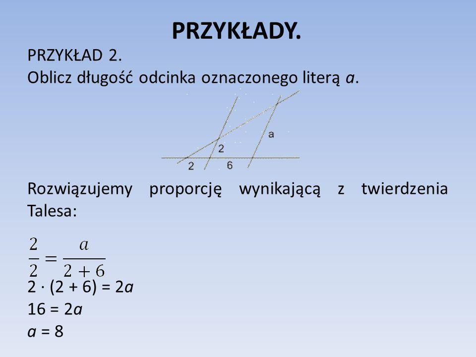 PRZYKŁADY. PRZYKŁAD 2. Oblicz długość odcinka oznaczonego literą a. Rozwiązujemy proporcję wynikającą z twierdzenia Talesa: 2 (2 + 6) = 2a 16 = 2a a =