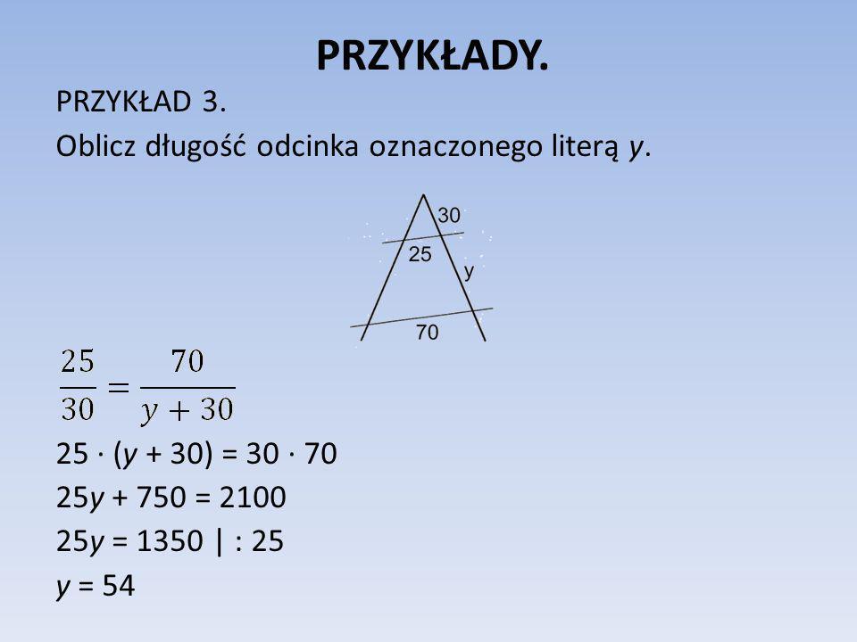 PRZYKŁADY. PRZYKŁAD 3. Oblicz długość odcinka oznaczonego literą y. 25 (y + 30) = 30 70 25y + 750 = 2100 25y = 1350 | : 25 y = 54