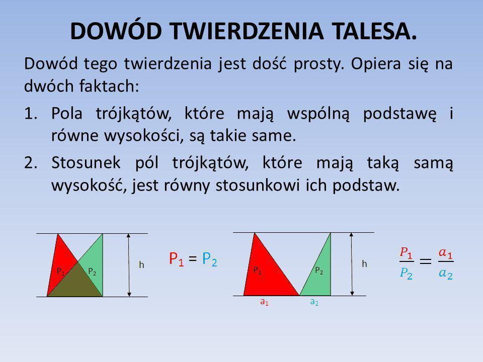 DOWÓD TWIERDZENIA TALESA. Dowód tego twierdzenia jest dość prosty. Opiera się na dwóch faktach: 1.Pola trójkątów, które mają wspólną podstawę i równe