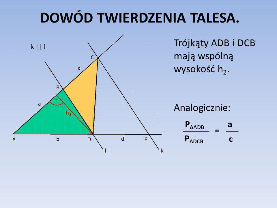 DOWÓD TWIERDZENIA TALESA. Trójkąty ADB i DCB mają wspólną wysokość h 2. Analogicznie: = k || l P ΔADB P ΔDCB a c