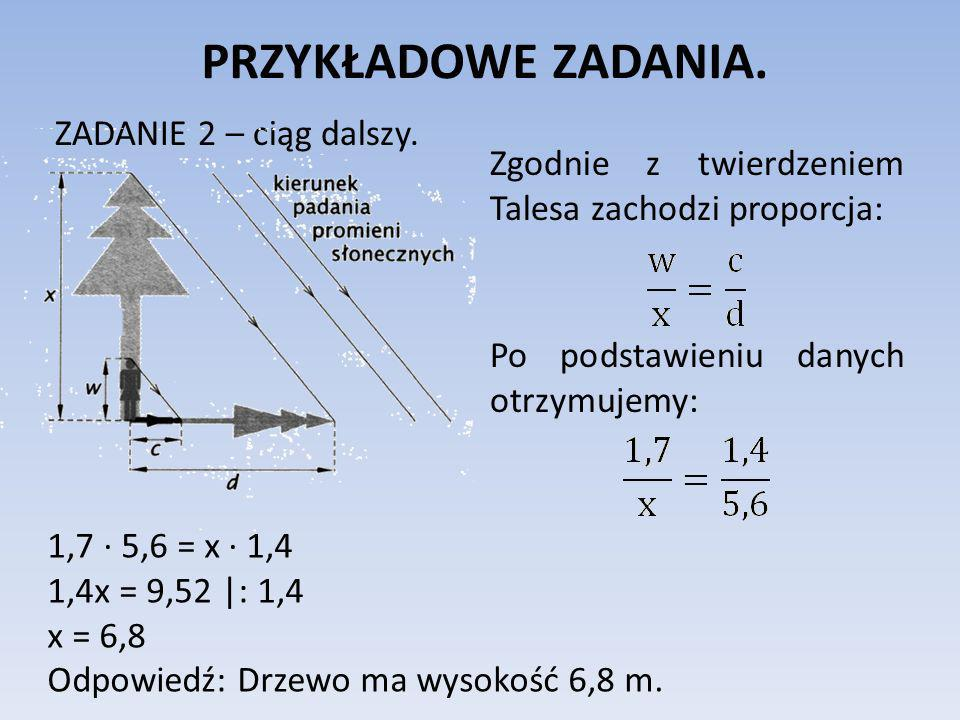 PRZYKŁADOWE ZADANIA. ZADANIE 2 – ciąg dalszy. Zgodnie z twierdzeniem Talesa zachodzi proporcja: Po podstawieniu danych otrzymujemy: 1,7 5,6 = x 1,4 1,