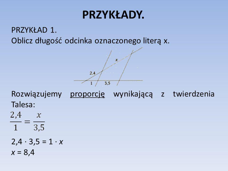 PRZYKŁADY. PRZYKŁAD 1. Oblicz długość odcinka oznaczonego literą x. Rozwiązujemy proporcję wynikającą z twierdzenia Talesa: 2,4 3,5 = 1 x x = 8,4