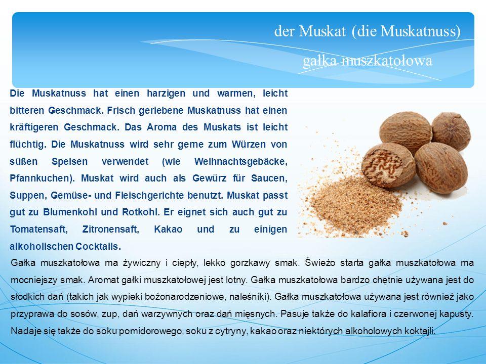 der Muskat (die Muskatnuss) gałka muszkatołowa Die Muskatnuss hat einen harzigen und warmen, leicht bitteren Geschmack.