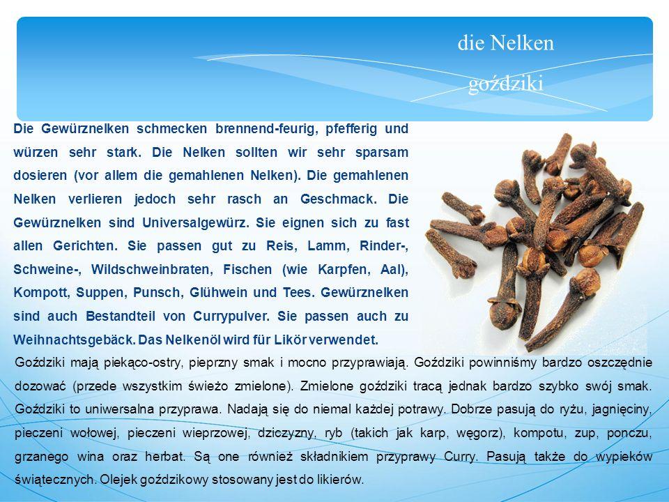 die Nelken goździki Die Gewürznelken schmecken brennend-feurig, pfefferig und würzen sehr stark.