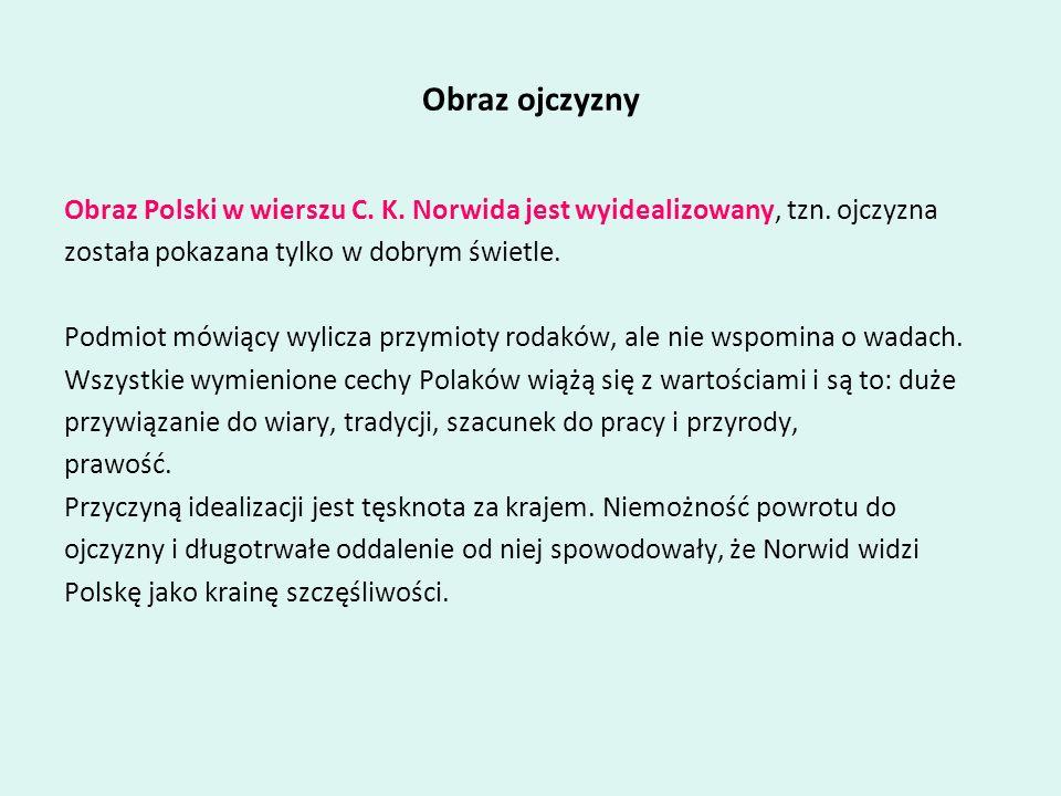 Obraz ojczyzny Obraz Polski w wierszu C. K. Norwida jest wyidealizowany, tzn. ojczyzna została pokazana tylko w dobrym świetle. Podmiot mówiący wylicz