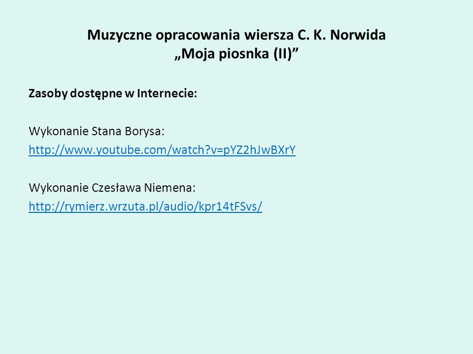 Muzyczne opracowania wiersza C. K. Norwida Moja piosnka (II) Zasoby dostępne w Internecie: Wykonanie Stana Borysa: http://www.youtube.com/watch?v=pYZ2