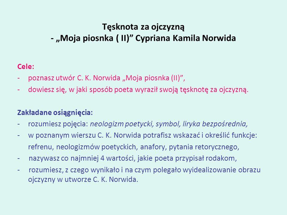 Tęsknota za ojczyzną - Moja piosnka ( II) Cypriana Kamila Norwida Cele: -poznasz utwór C. K. Norwida Moja piosnka (II), -dowiesz się, w jaki sposób po