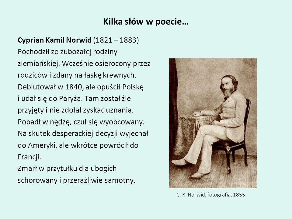 Kilka słów w poecie… Cyprian Kamil Norwid (1821 – 1883) Pochodził ze zubożałej rodziny ziemiańskiej. Wcześnie osierocony przez rodziców i zdany na łas