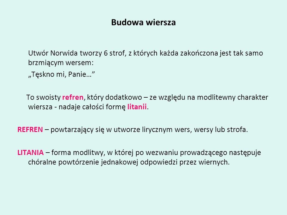 Budowa wiersza Utwór Norwida tworzy 6 strof, z których każda zakończona jest tak samo brzmiącym wersem: Tęskno mi, Panie… To swoisty refren, który dod