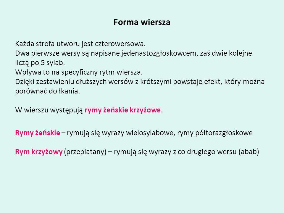 Forma wiersza Każda strofa utworu jest czterowersowa. Dwa pierwsze wersy są napisane jedenastozgłoskowcem, zaś dwie kolejne liczą po 5 sylab. Wpływa t