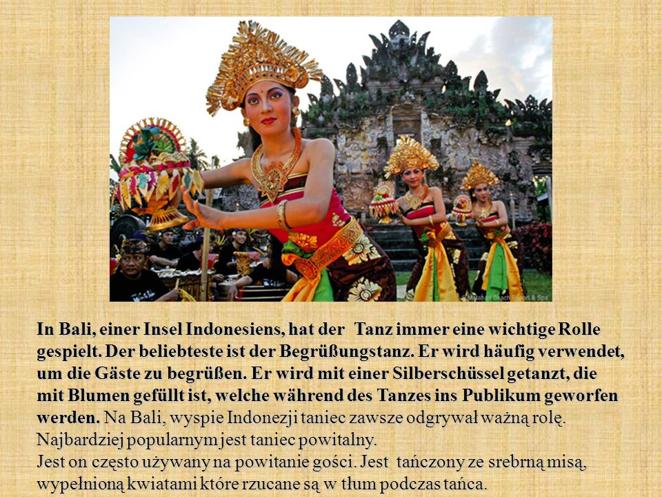 In Bali, einer Insel Indonesiens, hat der Tanz immer eine wichtige Rolle gespielt. Der beliebteste ist der Begrüßungstanz. Er wird häufig verwendet, u