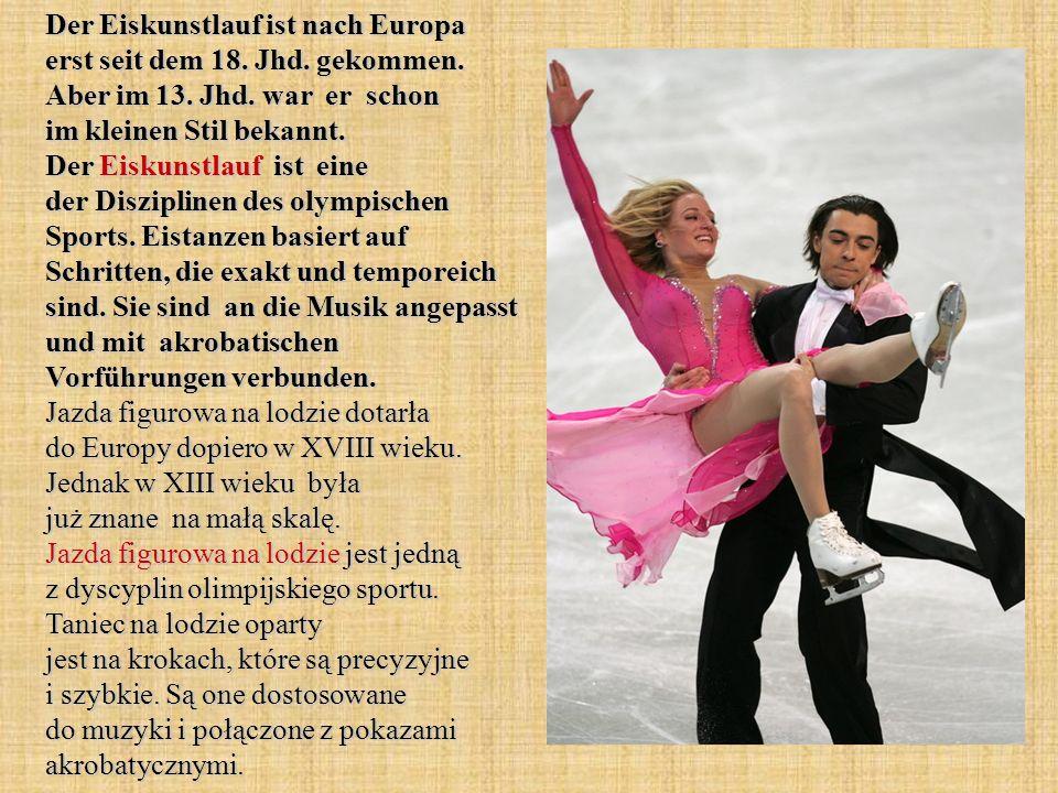Der Eiskunstlauf ist nach Europa erst seit dem 18. Jhd. gekommen. Aber im 13. Jhd. war er schon im kleinen Stil bekannt. Der Eiskunstlauf ist eine der