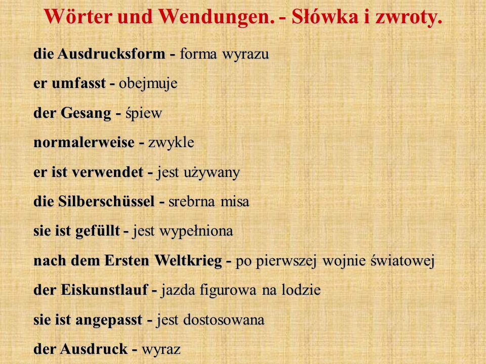 Wörter und Wendungen. - Słówka i zwroty. die Ausdrucksform - forma wyrazu er umfasst - obejmuje der Gesang - śpiew normalerweise - zwykle er ist verwe