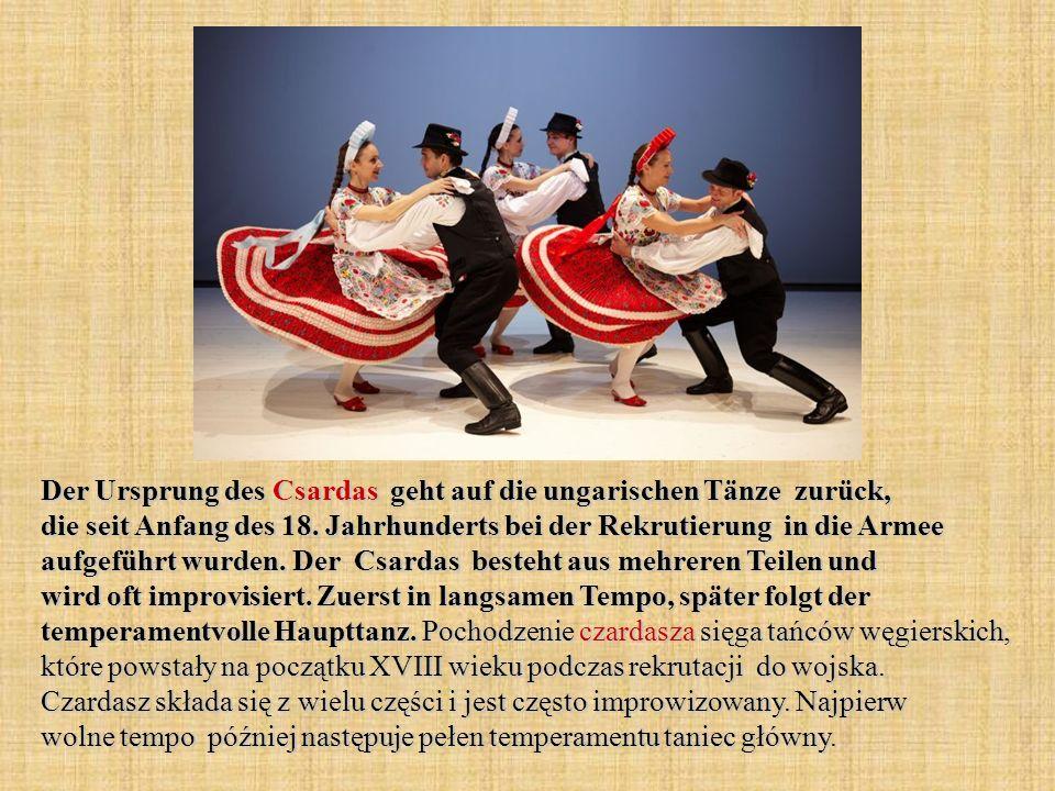 Der Ursprung des Csardas geht auf die ungarischen Tänze zurück, die seit Anfang des 18. Jahrhunderts bei der Rekrutierung in die Armee aufgeführt wurd