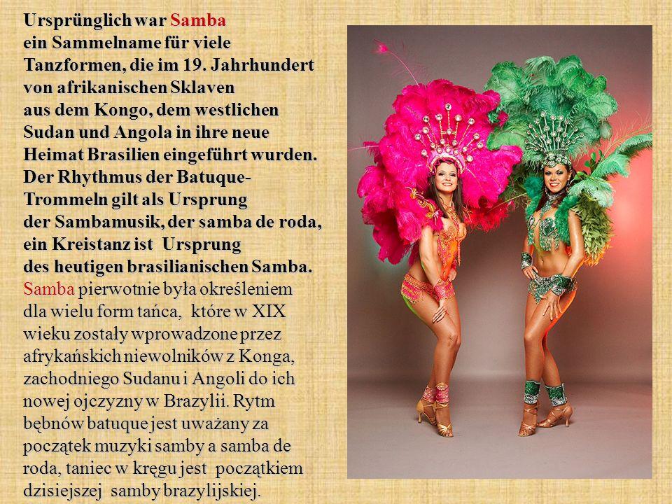 Ursprünglich war Samba ein Sammelname für viele Tanzformen, die im 19. Jahrhundert von afrikanischen Sklaven aus dem Kongo, dem westlichen Sudan und A