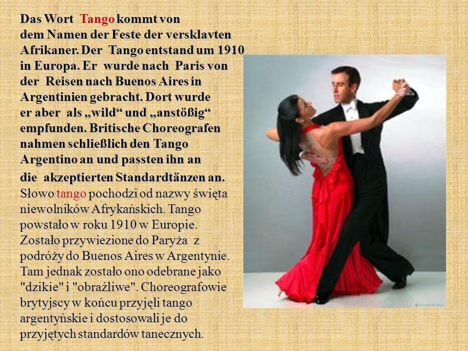 Das Wort Tango kommt von dem Namen der Feste der versklavten Afrikaner. Der Tango entstand um 1910 in Europa. Er wurde nach Paris von der Reisen nach