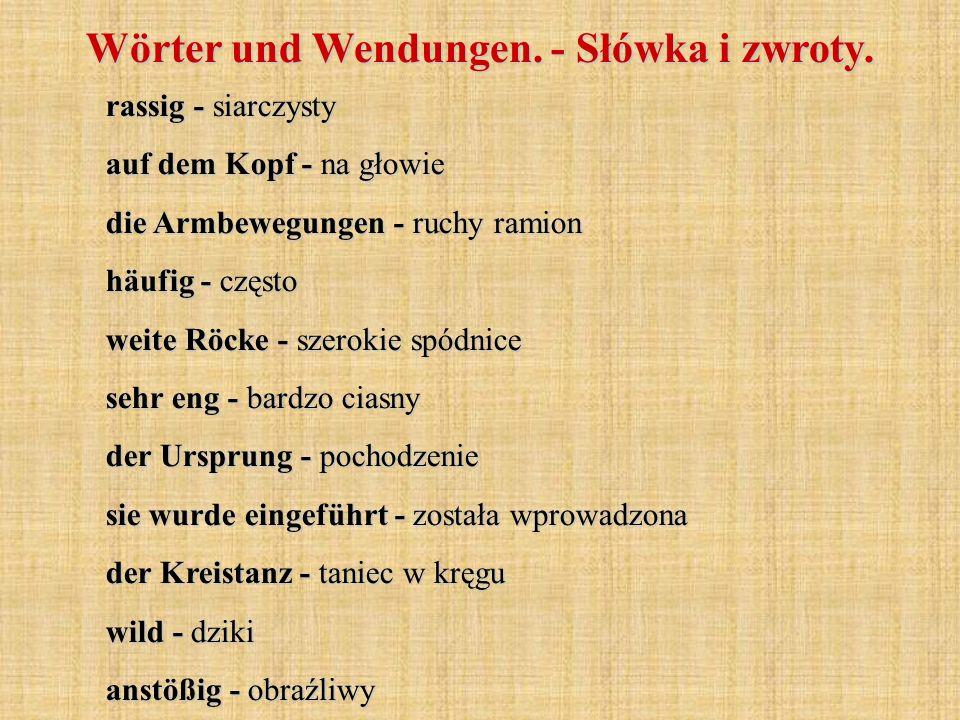 Wörter und Wendungen. - Słówka i zwroty. rassig - siarczysty auf dem Kopf - na głowie die Armbewegungen - ruchy ramion häufig - często weite Röcke - s