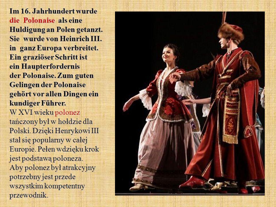 Im 16. Jahrhundert wurde die Polonaise als eine Huldigung an Polen getanzt. Sie wurde von Heinrich III. in ganz Europa verbreitet. Ein graziöser Schri