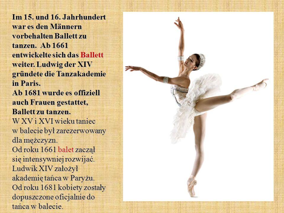 Im 15. und 16. Jahrhundert war es den Männern vorbehalten Ballett zu tanzen. Ab 1661 entwickelte sich das Ballett weiter. Ludwig der XIV gründete die