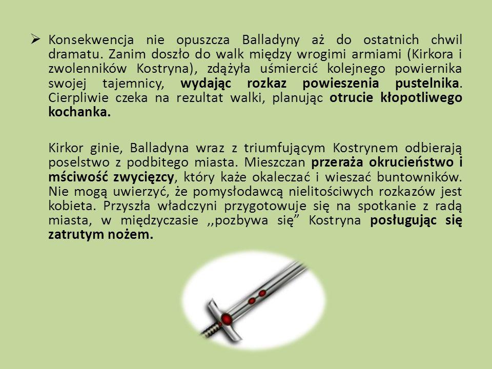 Konsekwencja nie opuszcza Balladyny aż do ostatnich chwil dramatu. Zanim doszło do walk między wrogimi armiami (Kirkora i zwolenników Kostryna), zdąży