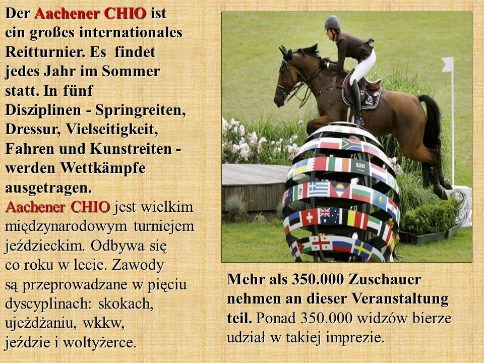 Der Aachener CHIO ist ein großes internationales Reitturnier. Es findet jedes Jahr im Sommer statt. In fünf Disziplinen - Springreiten, Dressur, Viels