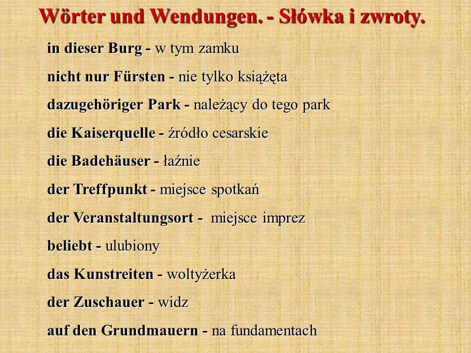 in dieser Burg - w tym zamku nicht nur Fürsten - nie tylko książęta dazugehöriger Park - należący do tego park die Kaiserquelle - źródło cesarskie die Badehäuser - łaźnie der Treffpunkt - miejsce spotkań der Veranstaltungsort - miejsce imprez beliebt - ulubiony das Kunstreiten - woltyżerka der Zuschauer - widz auf den Grundmauern - na fundamentach Wörter und Wendungen.