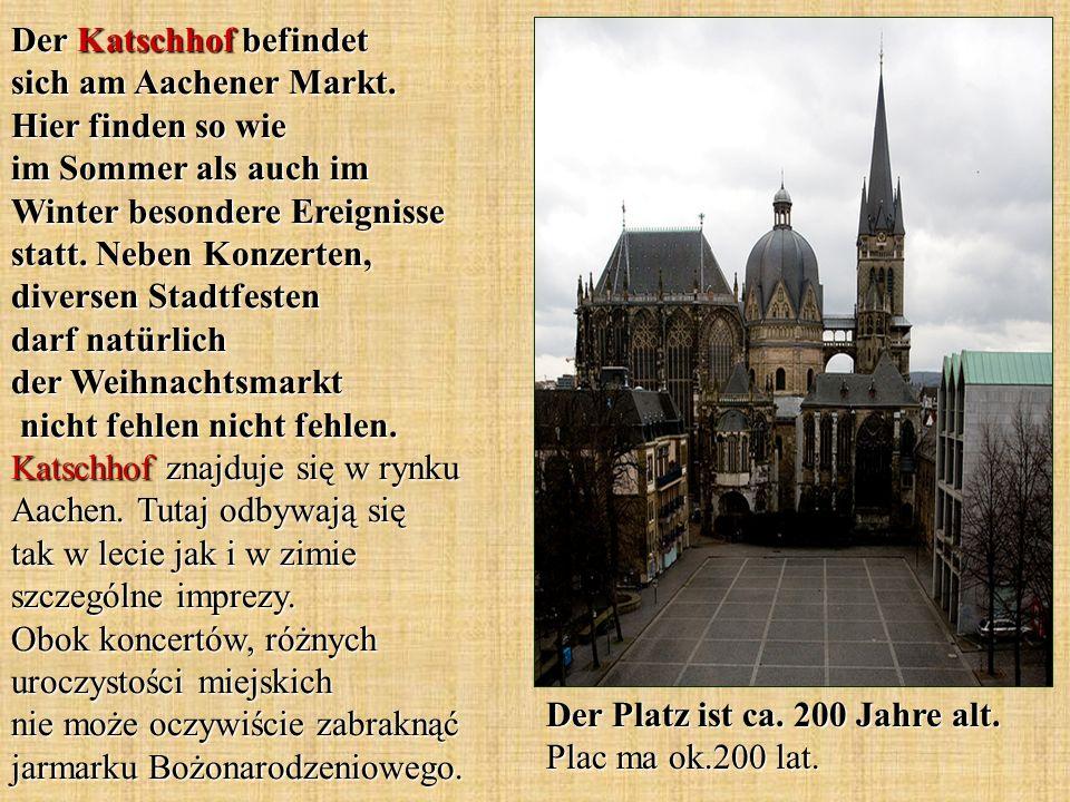 Der Katschhof befindet sich am Aachener Markt. Hier finden so wie im Sommer als auch im Winter besondere Ereignisse statt. Neben Konzerten, diversen S