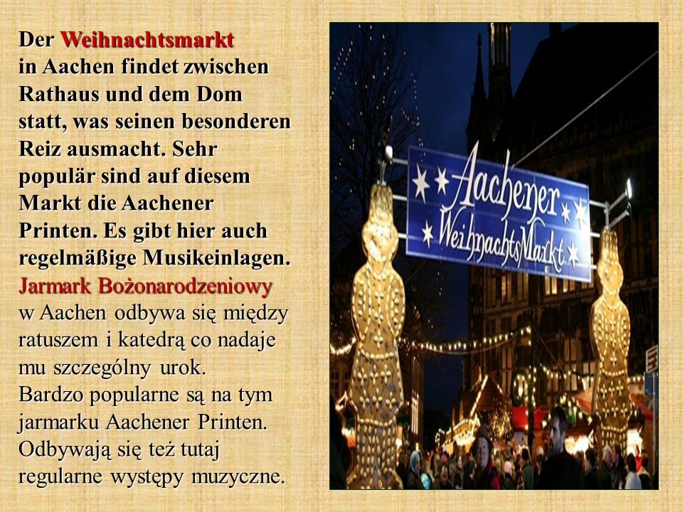 Der Weihnachtsmarkt in Aachen findet zwischen Rathaus und dem Dom statt, was seinen besonderen Reiz ausmacht. Sehr populär sind auf diesem Markt die A