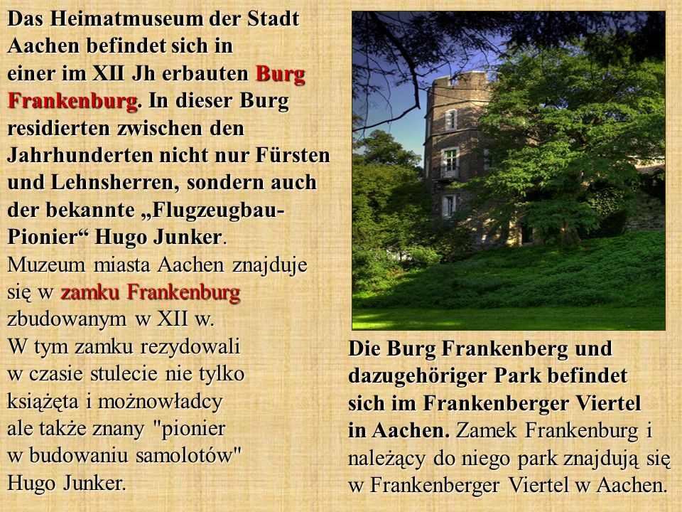 Das Heimatmuseum der Stadt Aachen befindet sich in einer im XII Jh erbauten Burg Frankenburg. In dieser Burg residierten zwischen den Jahrhunderten ni